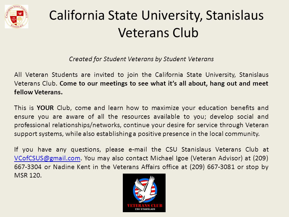 California State University, Stanislaus Veterans Club Created for Student Veterans by Student Veterans All Veteran Students are invited to join the California State University, Stanislaus Veterans Club.