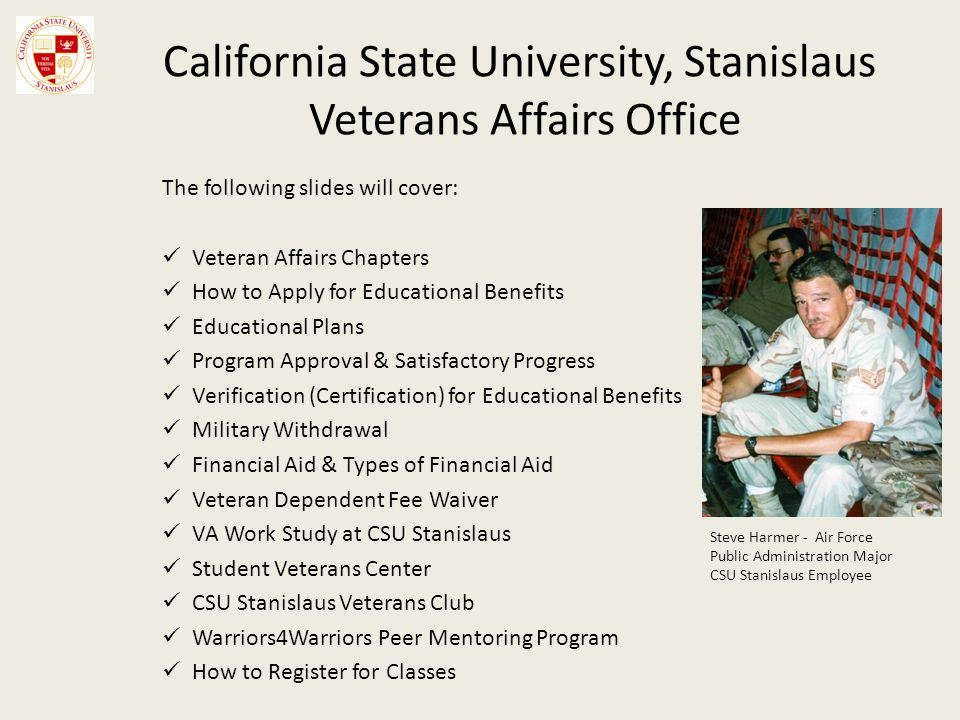 California State University, Stanislaus Veterans Affairs Office The following slides will cover: Veteran Affairs Chapters How to Apply for Educational