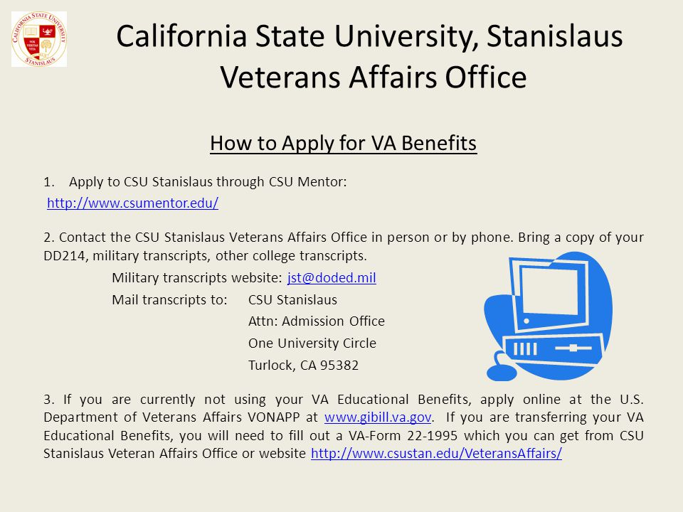 California State University, Stanislaus Veterans Affairs Office How to Apply for VA Benefits 1.Apply to CSU Stanislaus through CSU Mentor: http://www.