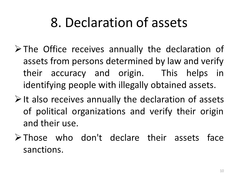 8. Declaration of assets The Office receives annually the declaration of assets from persons determined by law and verify their accuracy and origin. T
