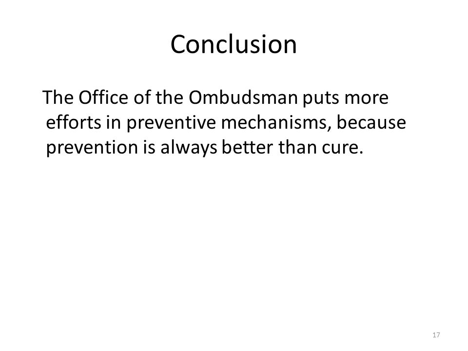 Conclusion The Office of the Ombudsman puts more efforts in preventive mechanisms, because prevention is always better than cure.