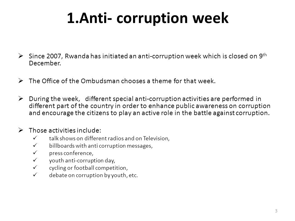 1.Anti- corruption week Since 2007, Rwanda has initiated an anti-corruption week which is closed on 9 th December. The Office of the Ombudsman chooses