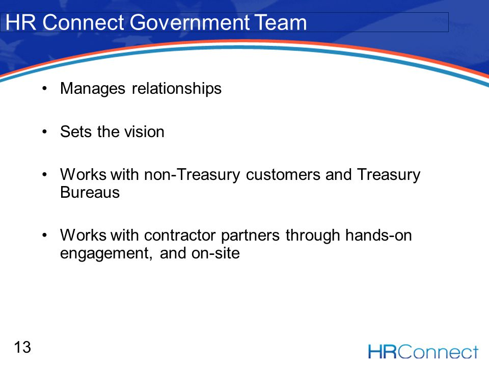 Manages relationships Sets the vision Works with non-Treasury customers and Treasury Bureaus Works with contractor partners through hands-on engagement, and on-site 13 HR Connect Government Team