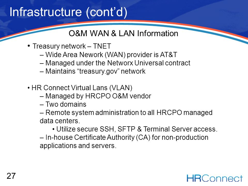 Infrastructure (contd) 27 O&M WAN & LAN Information Treasury network – TNET – Wide Area Nework (WAN) provider is AT&T – Managed under the Networx Universal contract – Maintains treasury.gov network HR Connect Virtual Lans (VLAN) – Managed by HRCPO O&M vendor – Two domains – Remote system administration to all HRCPO managed data centers.