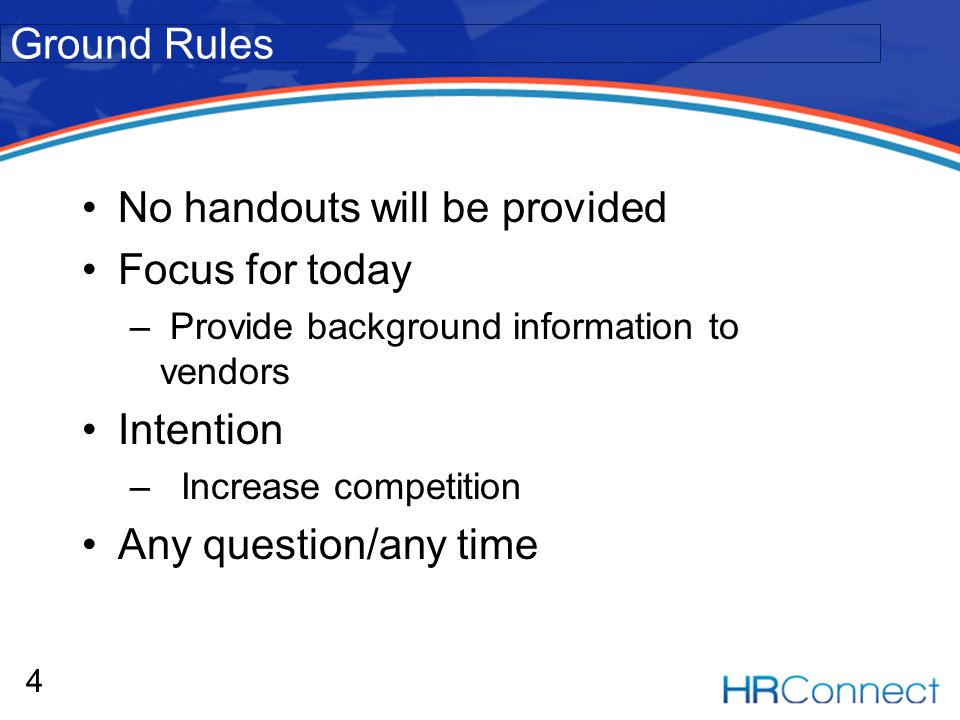 No handouts will be provided Focus for today – Provide background information to vendors Intention – Increase competition Any question/any time 4 Ground Rules