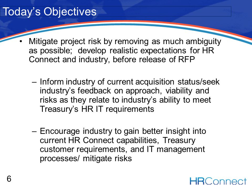 Mitigate project risk by removing as much ambiguity as possible; develop realistic expectations for HR Connect and industry, before release of RFP –Inform industry of current acquisition status/seek industrys feedback on approach, viability and risks as they relate to industrys ability to meet Treasurys HR IT requirements –Encourage industry to gain better insight into current HR Connect capabilities, Treasury customer requirements, and IT management processes/ mitigate risks 6 Todays Objectives