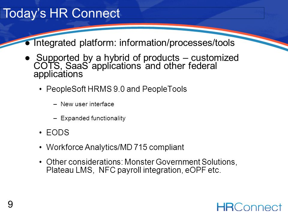Integrated platform: information/processes/tools Supported by a hybrid of products – customized COTS, SaaS applications and other federal applications PeopleSoft HRMS 9.0 and PeopleTools –New user interface –Expanded functionality EODS Workforce Analytics/MD 715 compliant Other considerations: Monster Government Solutions, Plateau LMS, NFC payroll integration, eOPF etc.