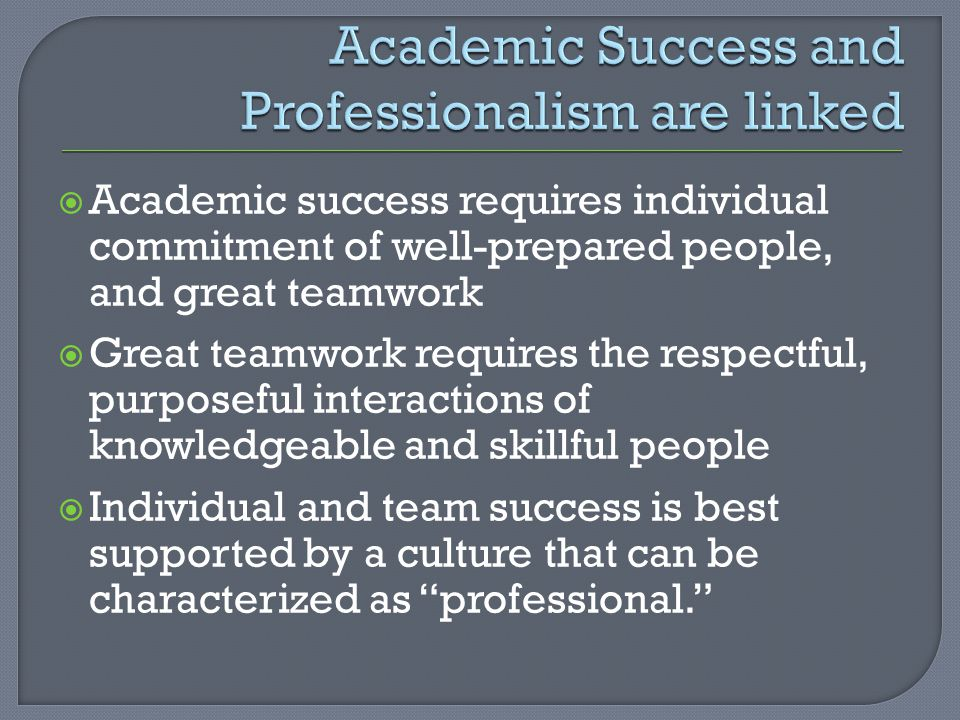 Academic success requires individual commitment of well-prepared people, and great teamwork Great teamwork requires the respectful, purposeful interac