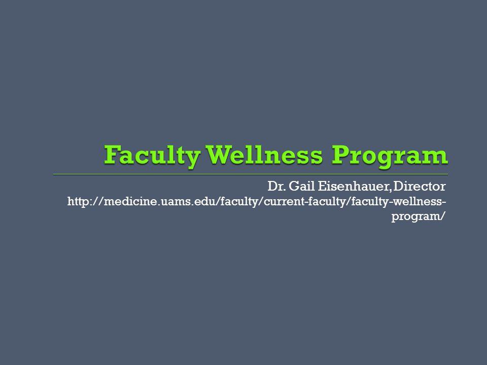 Dr. Gail Eisenhauer, Director http://medicine.uams.edu/faculty/current-faculty/faculty-wellness- program/