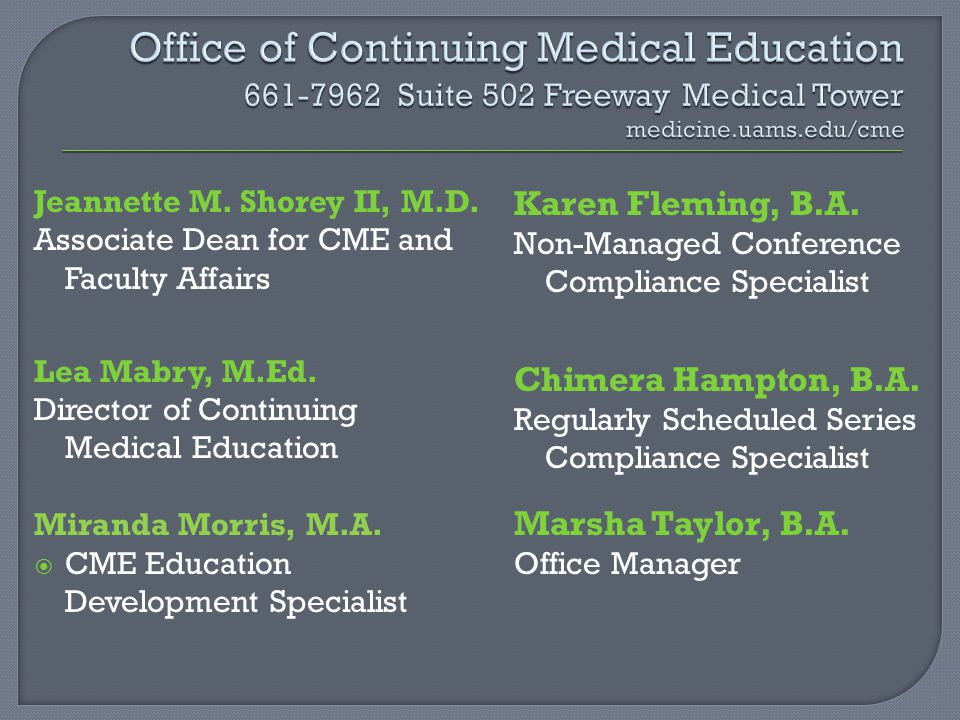 Jeannette M. Shorey II, M.D. Associate Dean for CME and Faculty Affairs Lea Mabry, M.Ed. Director of Continuing Medical Education Miranda Morris, M.A.