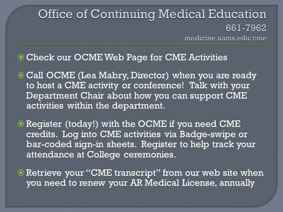 Check our OCME Web Page for CME Activities Call OCME (Lea Mabry, Director) when you are ready to host a CME activity or conference! Talk with your Dep
