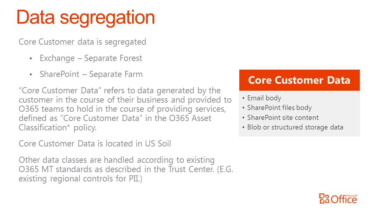 Core Customer data is segregated Exchange – Separate Forest SharePoint – Separate Farm Core Customer Data refers to data generated by the customer in the course of their business and provided to O365 teams to hold in the course of providing services, defined as Core Customer Data in the O365 Asset Classification* policy.