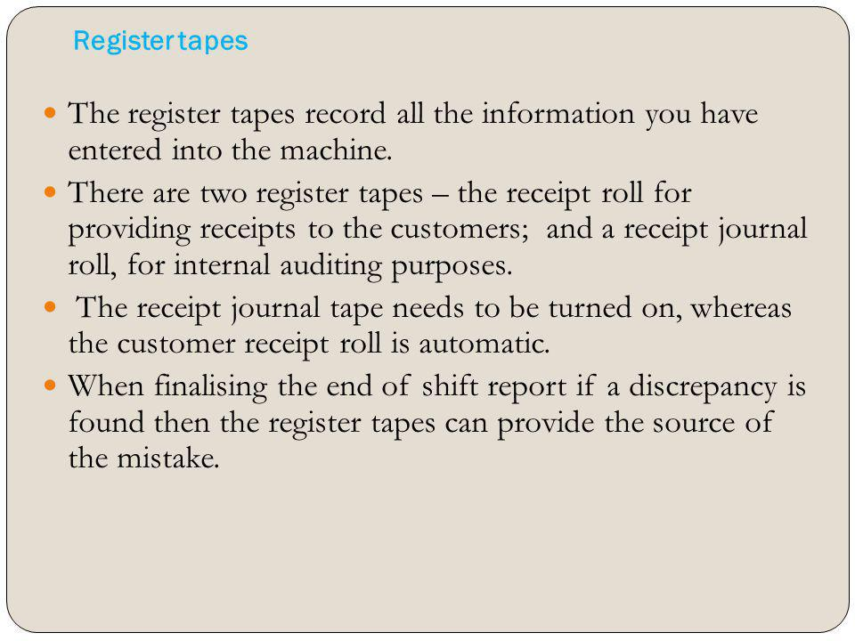 Register tapes The register tapes record all the information you have entered into the machine. There are two register tapes – the receipt roll for pr