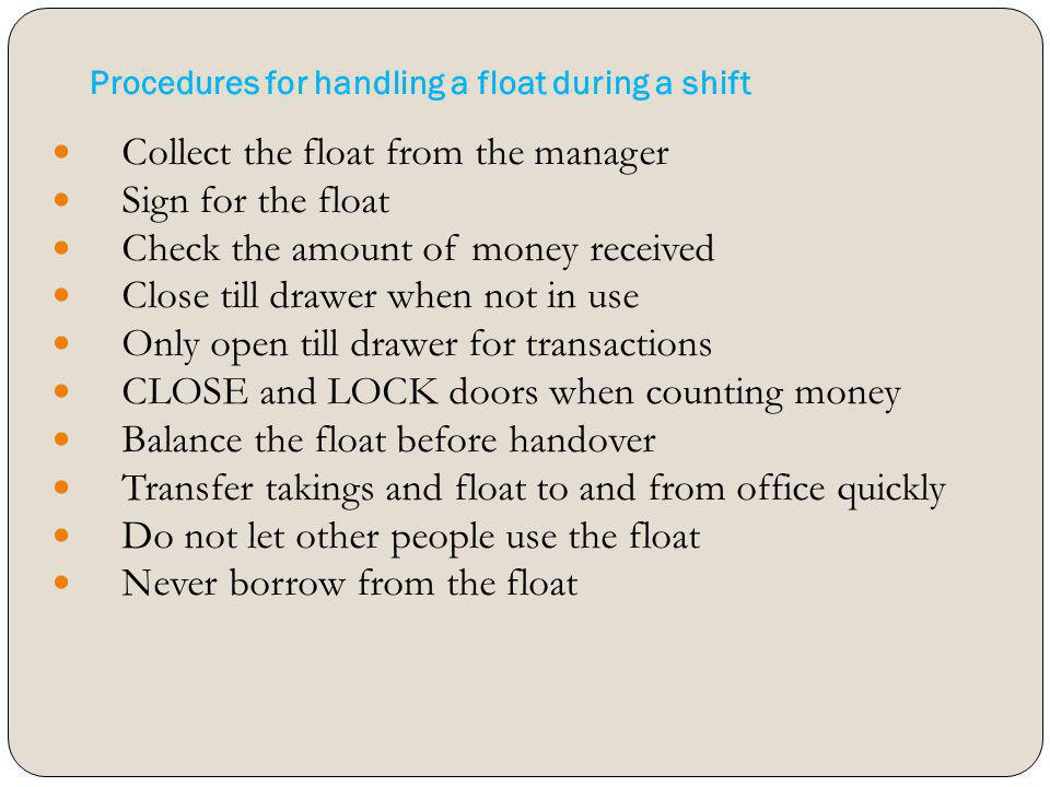 Procedures for handling a float during a shift Collect the float from the manager Sign for the float Check the amount of money received Close till dra