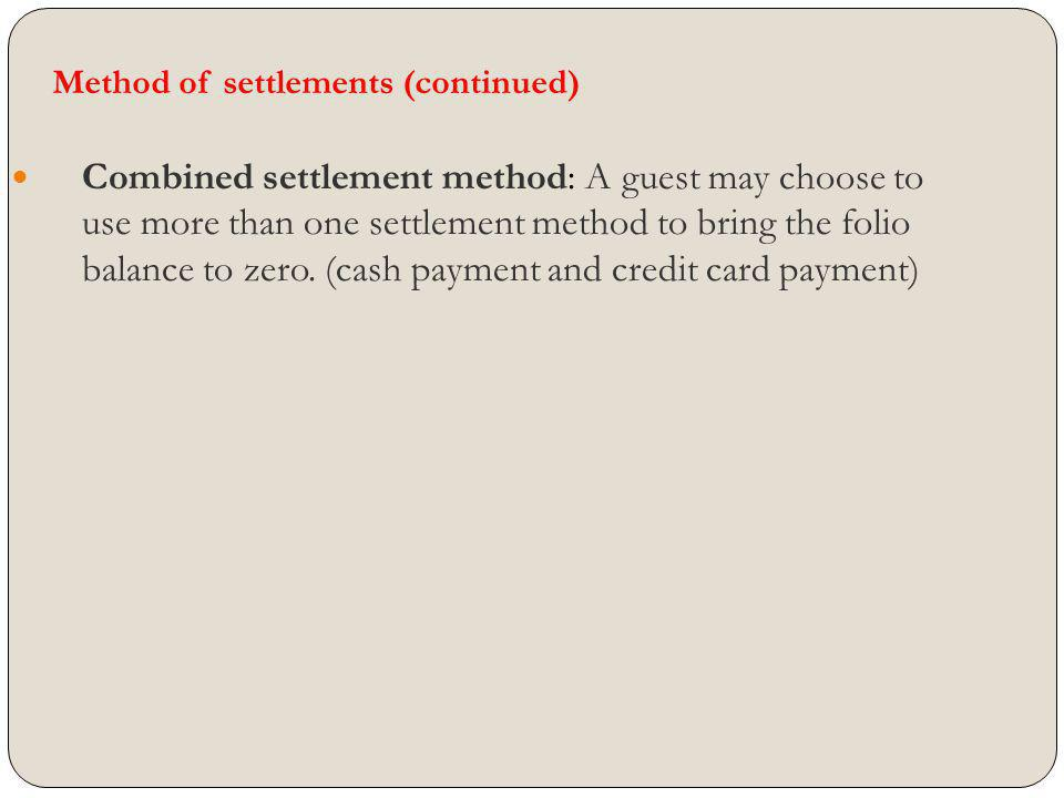 Method of settlements (continued) Combined settlement method: A guest may choose to use more than one settlement method to bring the folio balance to