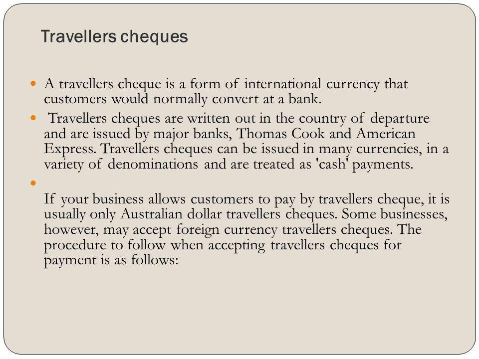Travellers cheques A travellers cheque is a form of international currency that customers would normally convert at a bank. Travellers cheques are wri