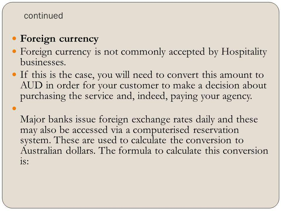 continued Foreign currency Foreign currency is not commonly accepted by Hospitality businesses. If this is the case, you will need to convert this amo