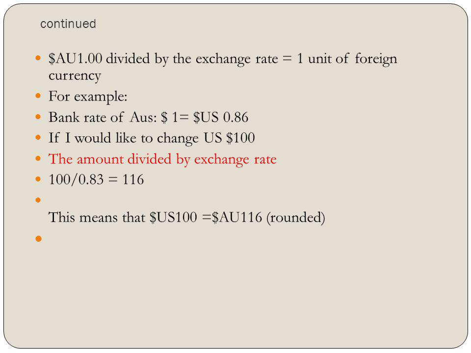 continued $AU1.00 divided by the exchange rate = 1 unit of foreign currency For example: Bank rate of Aus: $ 1= $US 0.86 If I would like to change US