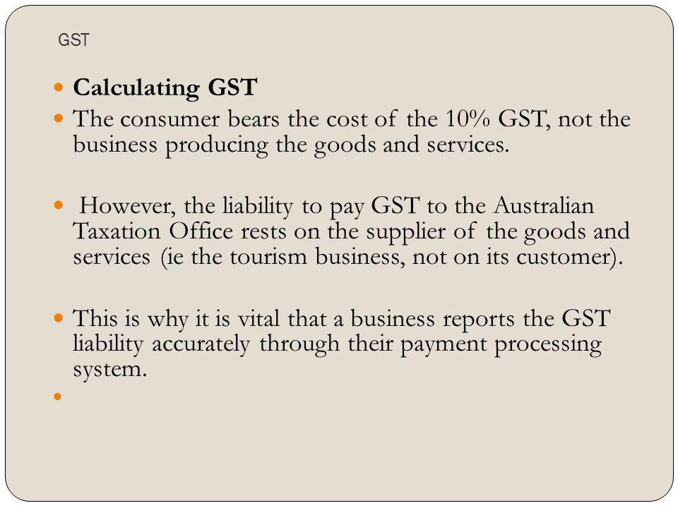 GST Calculating GST The consumer bears the cost of the 10% GST, not the business producing the goods and services. However, the liability to pay GST t