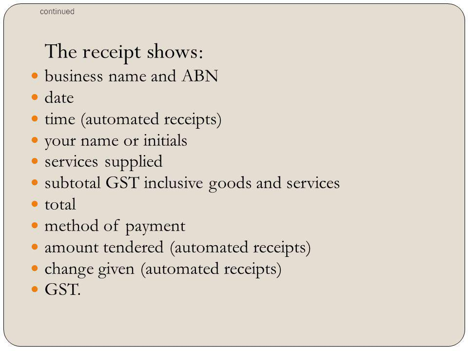 continued The receipt shows: business name and ABN date time (automated receipts) your name or initials services supplied subtotal GST inclusive goods