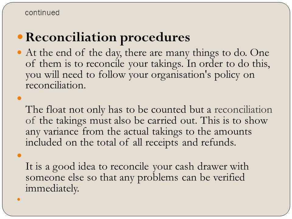 continued Reconciliation procedures At the end of the day, there are many things to do. One of them is to reconcile your takings. In order to do this,