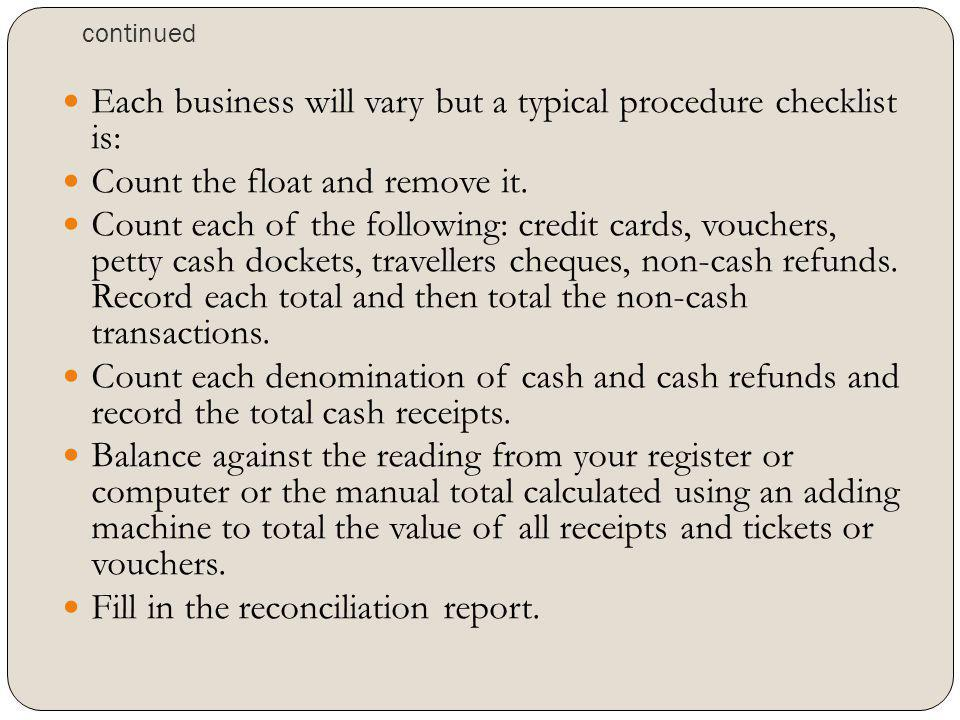 continued Each business will vary but a typical procedure checklist is: Count the float and remove it. Count each of the following: credit cards, vouc