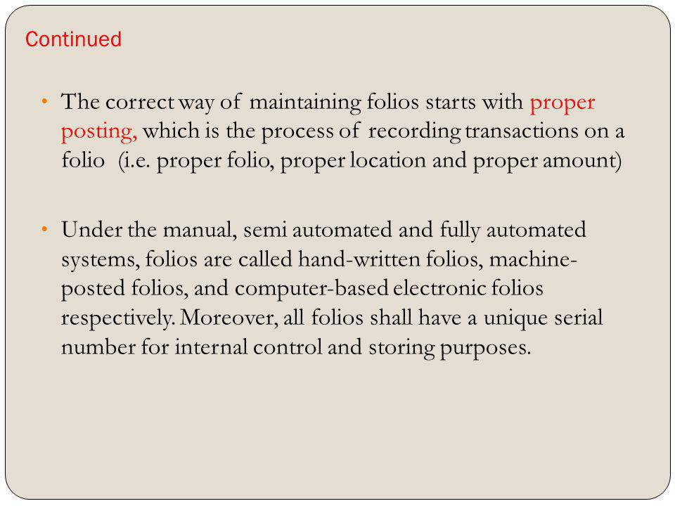 Continued The correct way of maintaining folios starts with proper posting, which is the process of recording transactions on a folio (i.e. proper fol