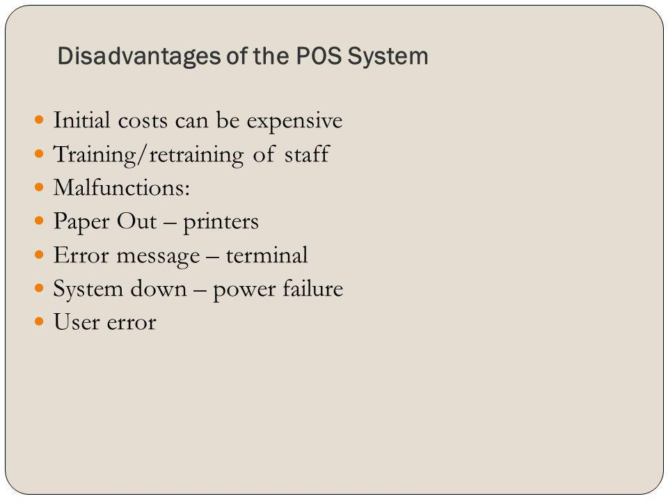 Disadvantages of the POS System Initial costs can be expensive Training/retraining of staff Malfunctions: Paper Out – printers Error message – termina