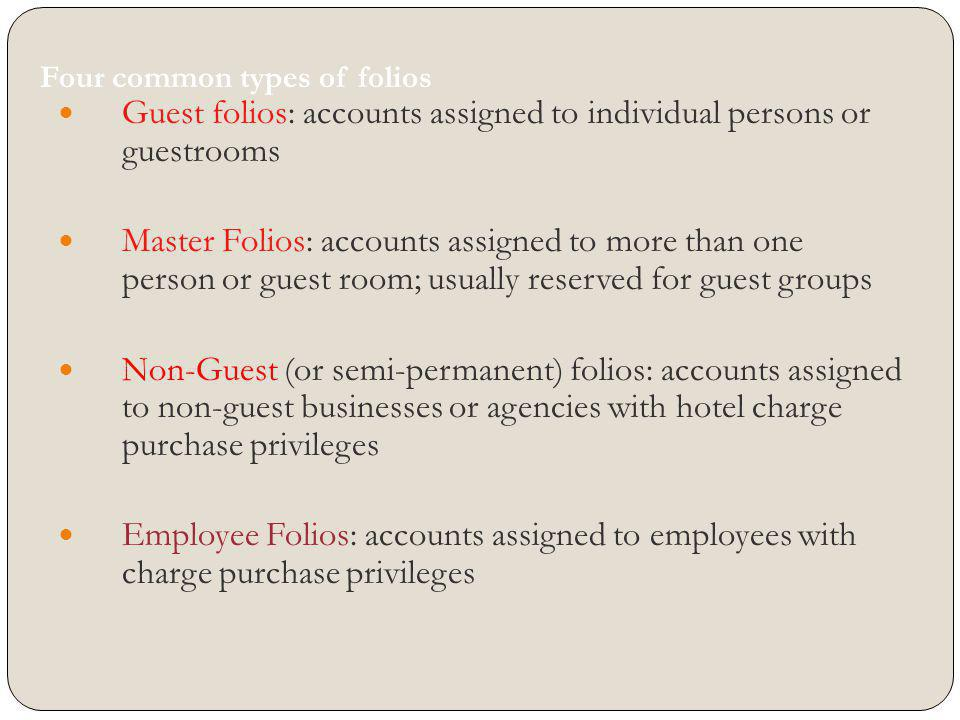 Four common types of folios Guest folios: accounts assigned to individual persons or guestrooms Master Folios: accounts assigned to more than one pers