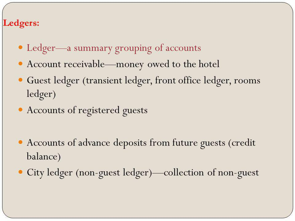 Ledgers: Ledgera summary grouping of accounts Account receivablemoney owed to the hotel Guest ledger (transient ledger, front office ledger, rooms led