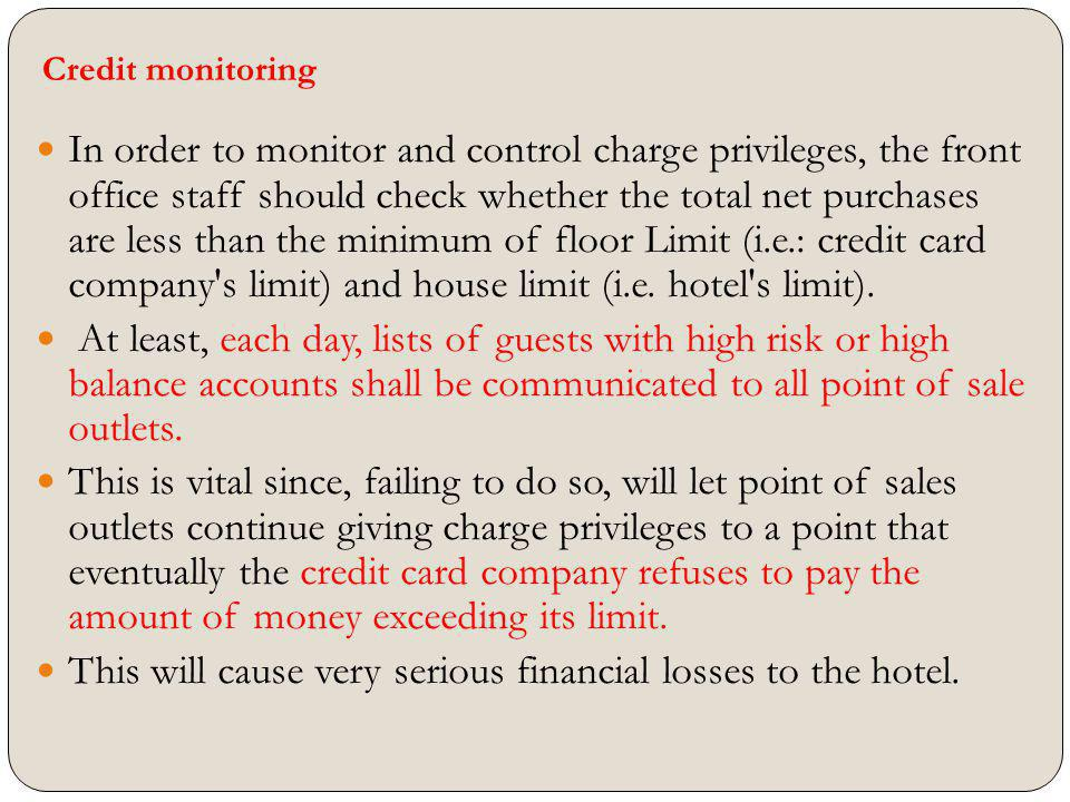 Credit monitoring In order to monitor and control charge privileges, the front office staff should check whether the total net purchases are less than