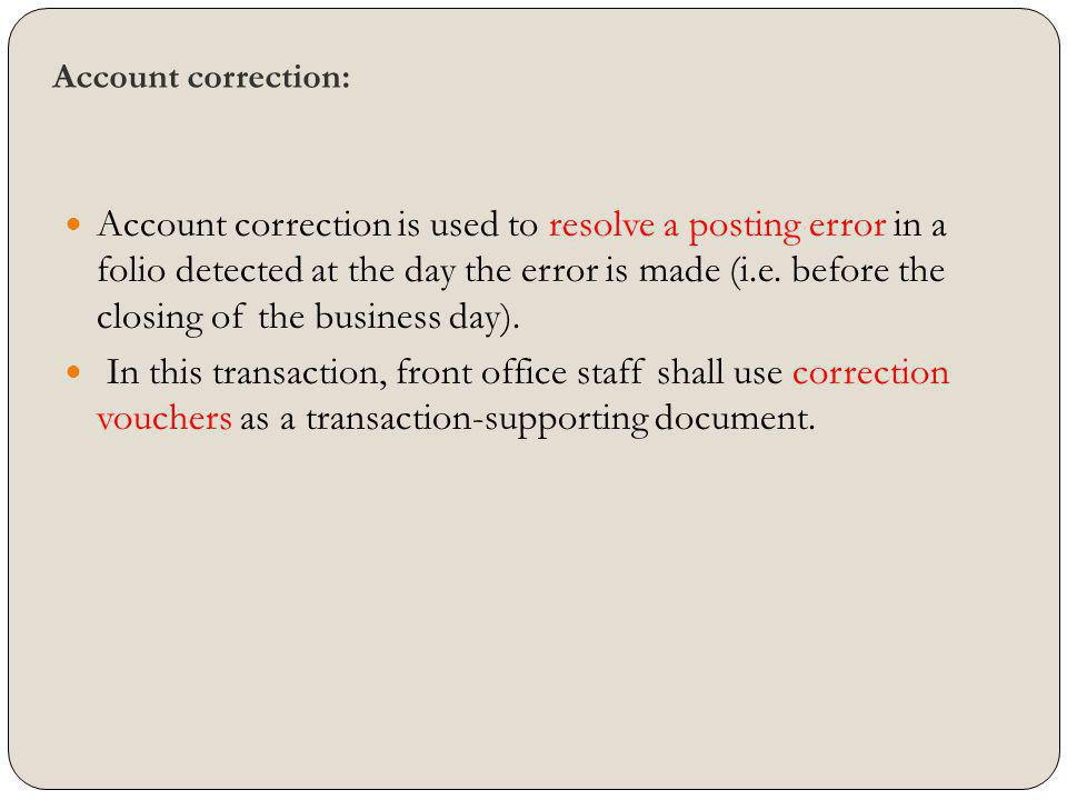 Account correction: Account correction is used to resolve a posting error in a folio detected at the day the error is made (i.e. before the closing of