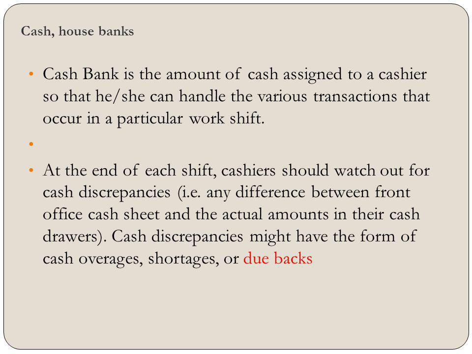 Cash, house banks Cash Bank is the amount of cash assigned to a cashier so that he/she can handle the various transactions that occur in a particular