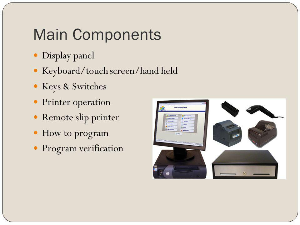 Main Components Display panel Keyboard/touch screen/hand held Keys & Switches Printer operation Remote slip printer How to program Program verificatio