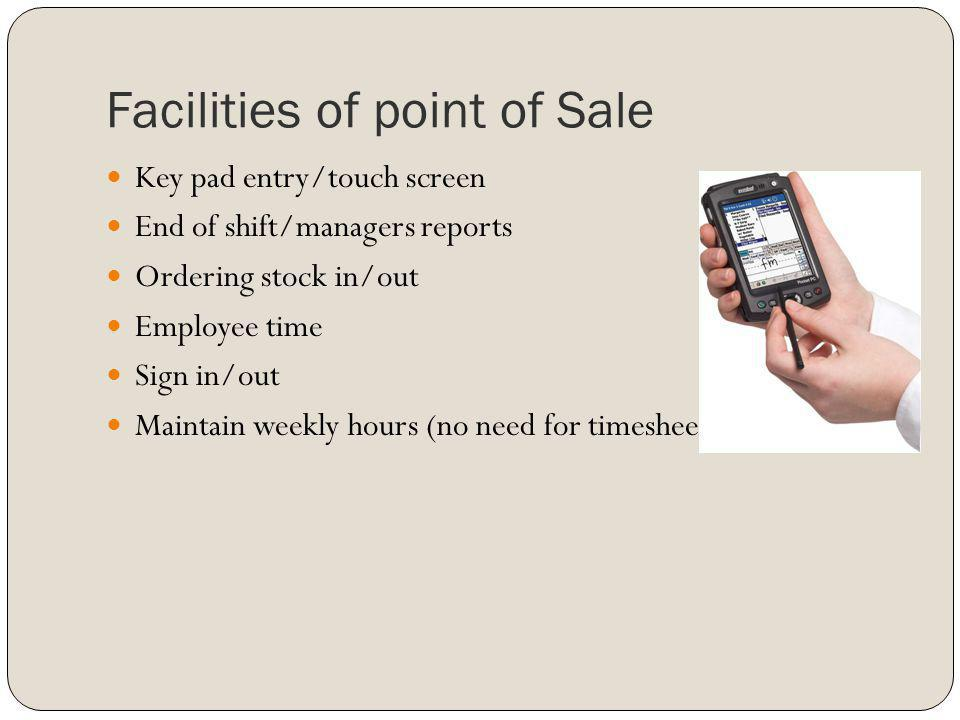 Facilities of point of Sale Key pad entry/touch screen End of shift/managers reports Ordering stock in/out Employee time Sign in/out Maintain weekly h