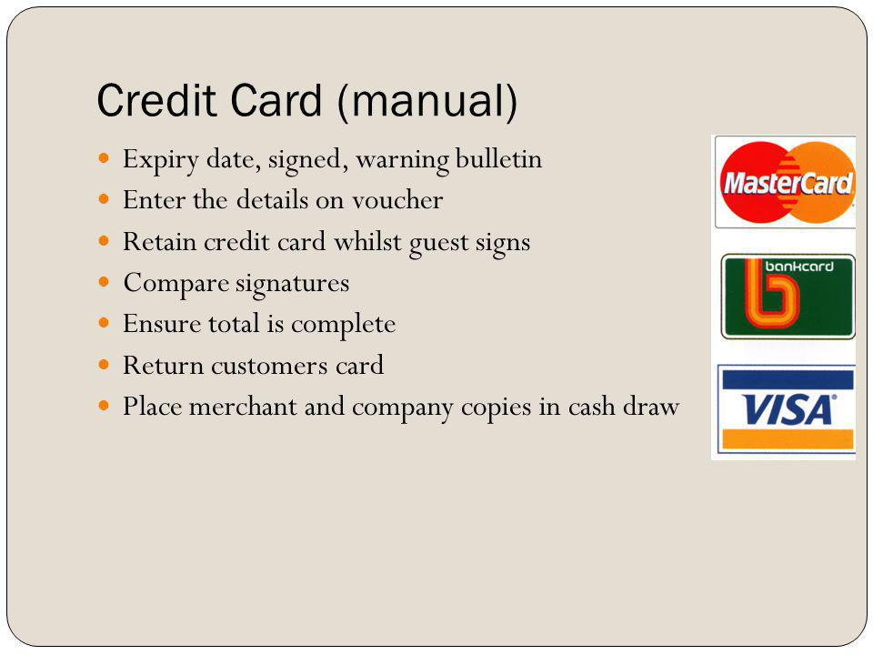 Credit Card (manual) Expiry date, signed, warning bulletin Enter the details on voucher Retain credit card whilst guest signs Compare signatures Ensur