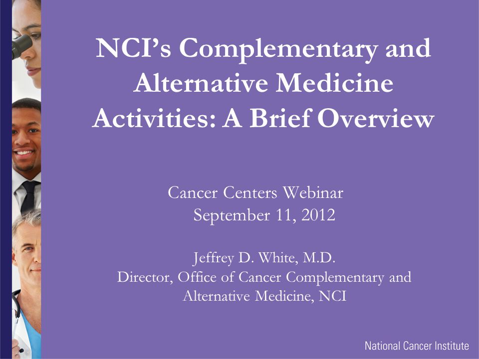 The NCI Office of Cancer Centers Learning Series Complementary and Alternative Medicine Cancer Research and the National Cancer Institute If you have further questions, please contact Elizabeth Austin austinea@mail.nih.gov This webinar was created by the Office of Cancer Centers in the National Cancer Institute http://cancercenters.cancer.gov/ For information about the NCIs Office of Cancer Complementary and Alternative Medicine, please visit http://dctd.cancer.gov/ProgramPages/occam/default.htm