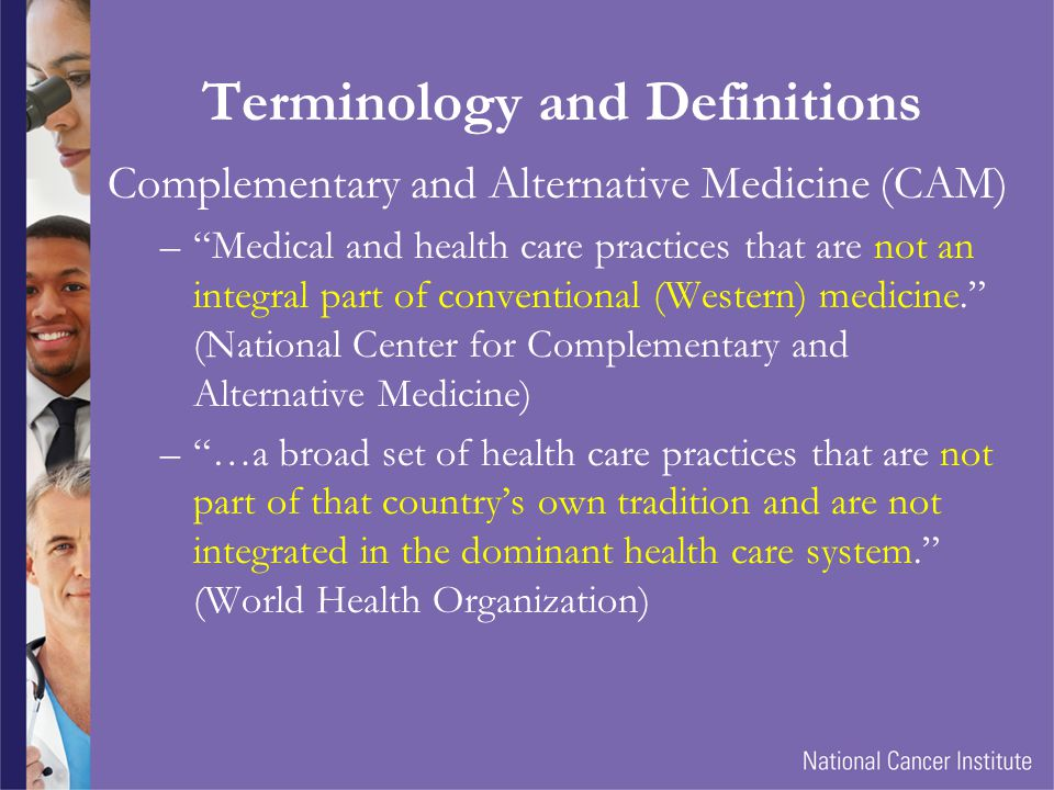 Terminology and Definitions Complementary and Alternative Medicine (CAM) –Complementary – Used in combination with conventional treatment –Alternative – Used instead of conventional treatment Integrative Medicine –Combination of conventional (Western) medicine and components of other medical traditions or other unconventional modalities with sufficient evidence- based support.