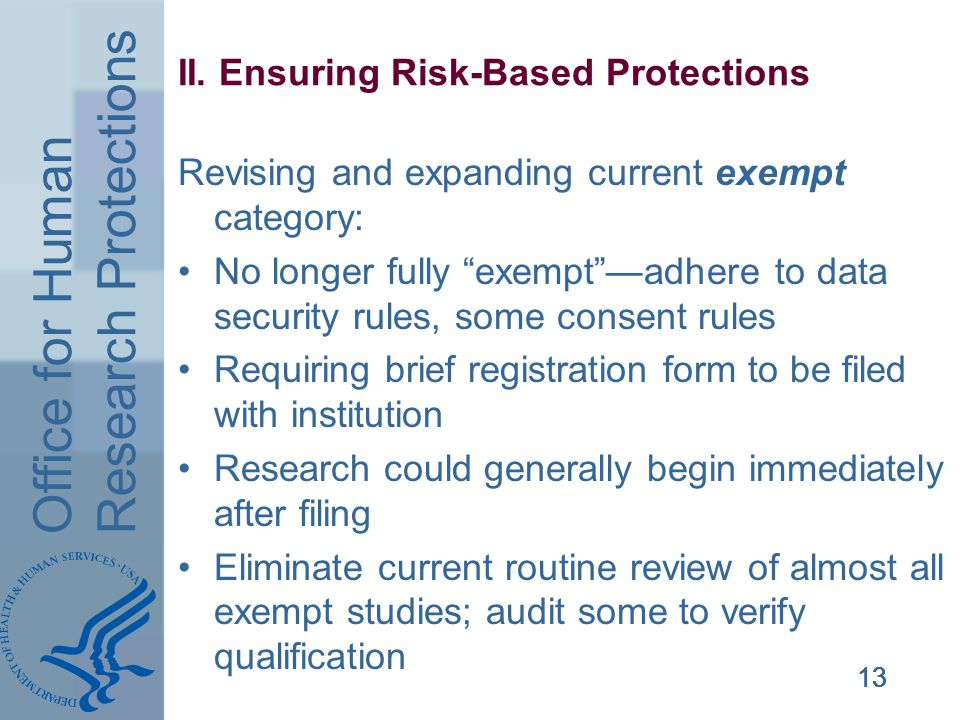 Office for Human Research Protections 13 II. Ensuring Risk-Based Protections Revising and expanding current exempt category: No longer fully exemptadh