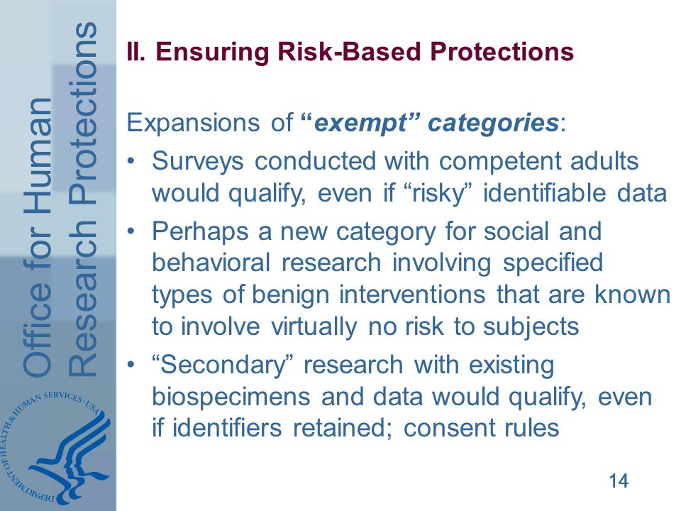 Office for Human Research Protections 14 II. Ensuring Risk-Based Protections Expansions of exempt categories: Surveys conducted with competent adults