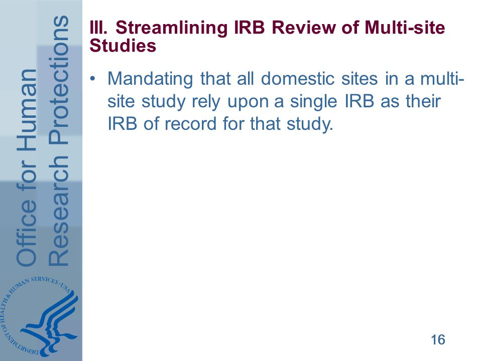 Office for Human Research Protections 16 III. Streamlining IRB Review of Multi-site Studies Mandating that all domestic sites in a multi- site study r