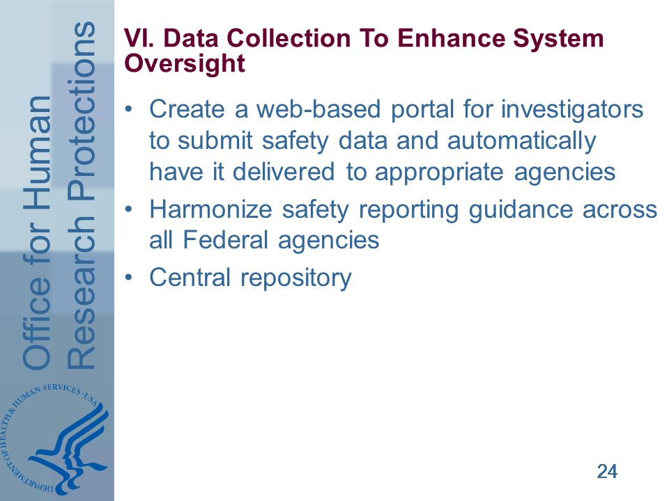Office for Human Research Protections 24 VI. Data Collection To Enhance System Oversight Create a web-based portal for investigators to submit safety