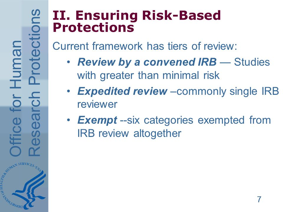 Office for Human Research Protections 777 II. Ensuring Risk-Based Protections Current framework has tiers of review: Review by a convened IRB Studies