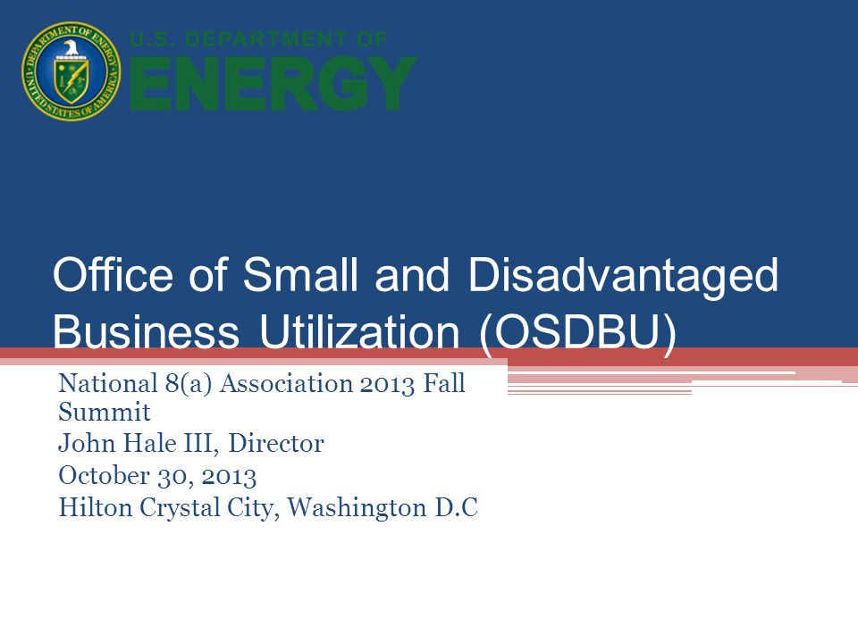 Office of Small and Disadvantaged Business Utilization (OSDBU) National 8(a) Association 2013 Fall Summit John Hale III, Director October 30, 2013 Hil