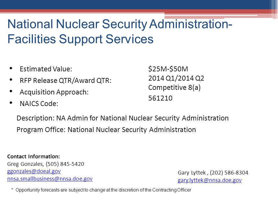 National Nuclear Security Administration- Facilities Support Services 13 Estimated Value: $25M-$50M 2014 Q1/2014 Q2 Competitive 8(a) 561210 RFP Releas