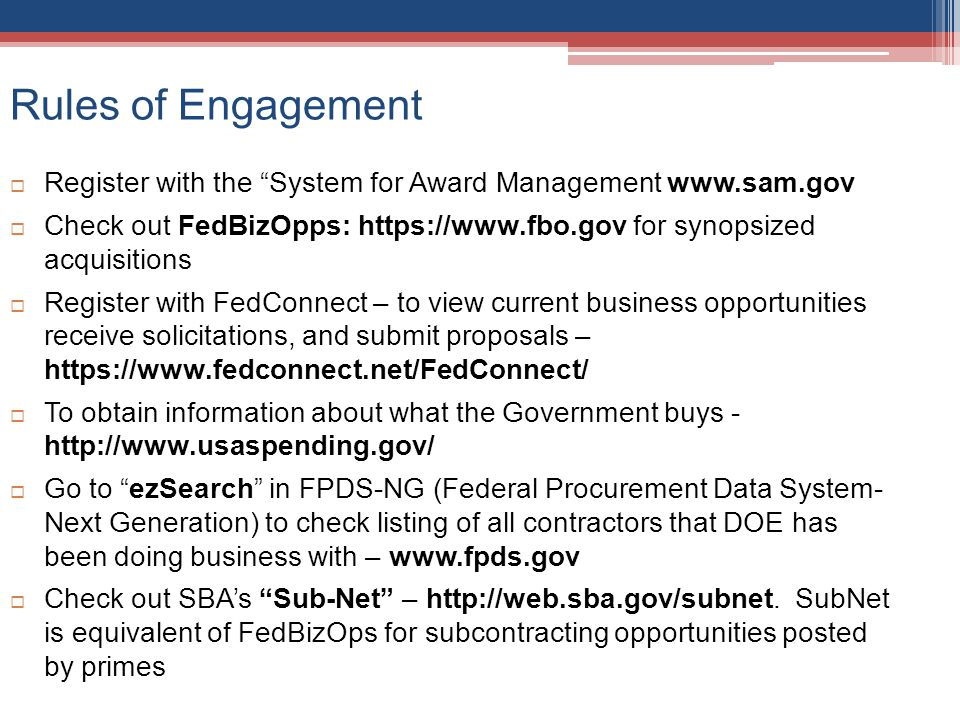 Rules of Engagement Register with the System for Award Management www.sam.gov Check out FedBizOpps: https://www.fbo.gov for synopsized acquisitions Re
