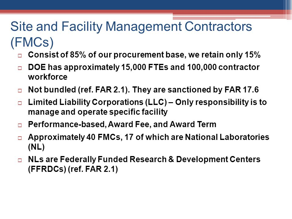 Site and Facility Management Contractors (FMCs) Required to have a small business subcontracting plan Subcontracting plan goals are challenging We flow down small business prime contract solicitation methods to FMCs to help them achieve subk goals – Best Practice FMCs do not follow FAR when they subcontract Best commercial practices – Faster awards, cannot be protested Conduct a Mentor-Protégé Program – Best Practice Objective is to graduate protégés to large businesses that can compete for Federal prime contracts One of 13 government agencies that have an Mentor-Protégé Program Voluntary, no appropriated funds, paid through subk costs Mentors are large or small DOE contractors Protégés must be small socio-economic – goaled groups Prospective protégés petition mentors Protégés may subcontract with other FMCs Sole-source contracts at 8(a) thresholds ($4.5M / $6.5M)
