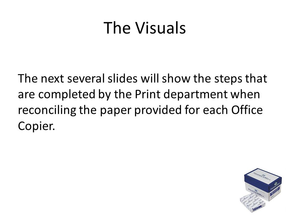 The Visuals The next several slides will show the steps that are completed by the Print department when reconciling the paper provided for each Office