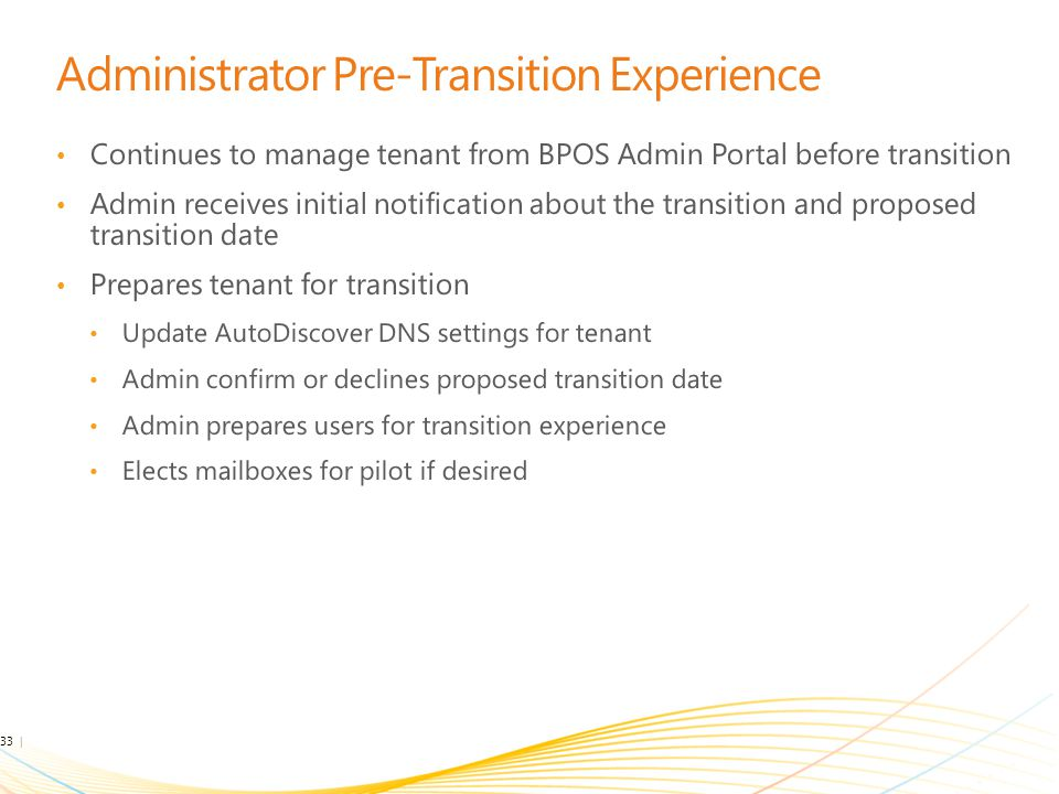 Administrator Pre-Transition Experience Continues to manage tenant from BPOS Admin Portal before transition Admin receives initial notification about the transition and proposed transition date Prepares tenant for transition Update AutoDiscover DNS settings for tenant Admin confirm or declines proposed transition date Admin prepares users for transition experience Elects mailboxes for pilot if desired 33 | Microsoft Confidential
