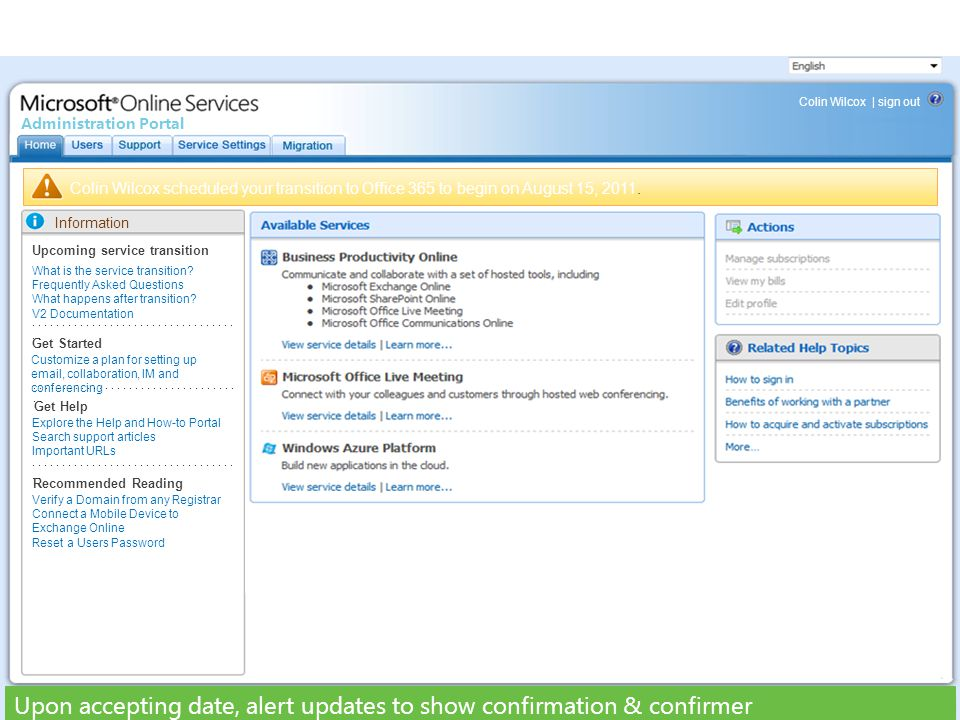 Colin Wilcox scheduled your transition to Office 365 to begin on August 15, 2011. Information Upcoming service transition What is the service transiti